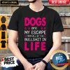 Dogs Are My Escape From All Of The Bullshit In Life Shirt