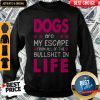 Dogs Are My Escape From All Of The Bullshit In Life Sweatshirt