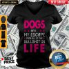 Dogs Are My Escape From All Of The Bullshit In Life V-neck