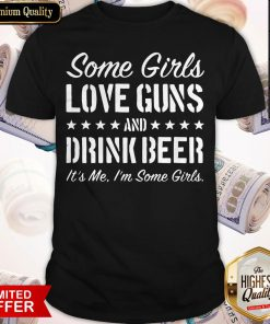 Some Girls Love Guns And Drink Beer Its Me Im Some Girls Shirt