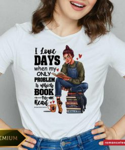 Nice I Love Days When My Only Problem Is Which Book To Read V-neck- Design By Romancetees.com