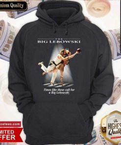 The Big Lebowski Times Like These Call For A Big Lebowski Hoodie- Design By Romancetees.com