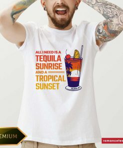 All I Need Is A Tequila Sunrise And A Tropical Sunset Shirt- Design By Romancetees.com