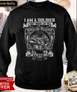 I Am A Soldier I Fight Where I Am Told And I Win Where I Fight Sweatshirt- Design By Romancetees.com