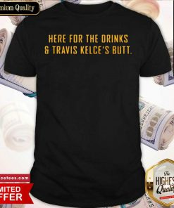 Here For The Drinks and Travis Kelce's Butt Shirt- Design By Romancetees.com