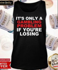 It's Only A Gambling Problem If You're Losing Tank Top