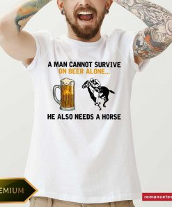 A Man Cannot Survive On Beer Alone He Also Needs A Horse Shirt